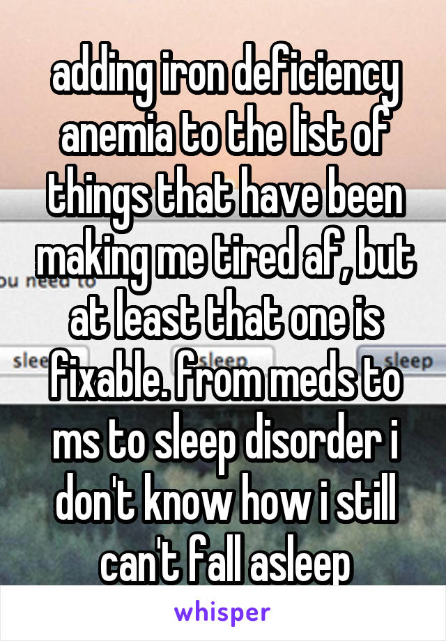 adding iron deficiency anemia to the list of things that have been making me tired af, but at least that one is fixable. from meds to ms to sleep disorder i don't know how i still can't fall asleep