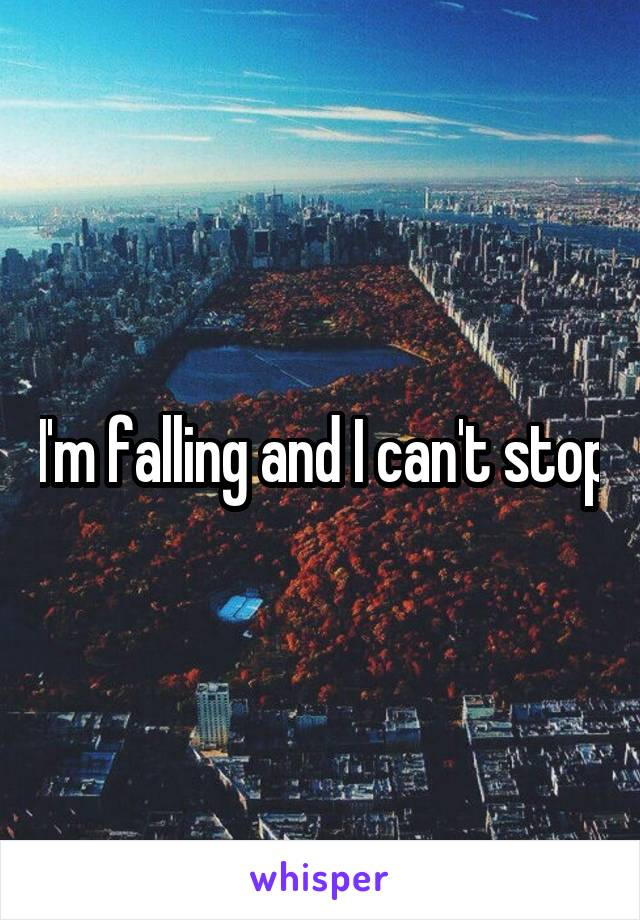 I'm falling and I can't stop