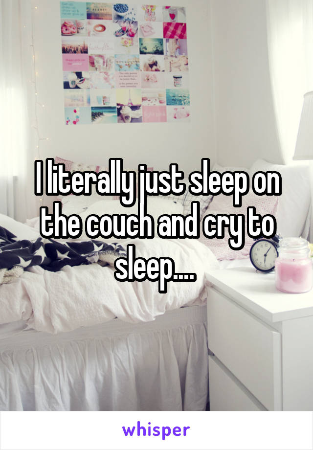 I literally just sleep on the couch and cry to sleep....