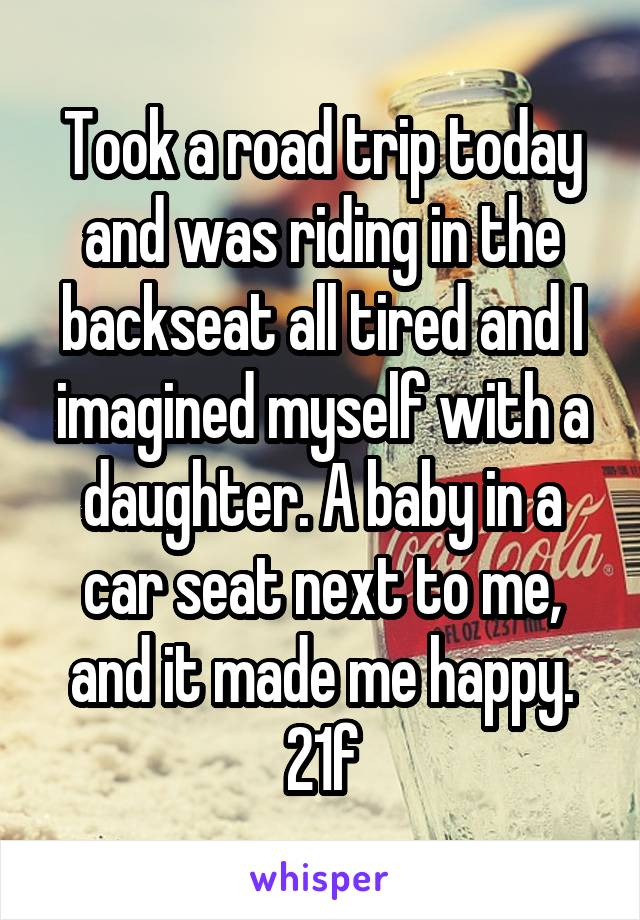Took a road trip today and was riding in the backseat all tired and I imagined myself with a daughter. A baby in a car seat next to me, and it made me happy. 21f