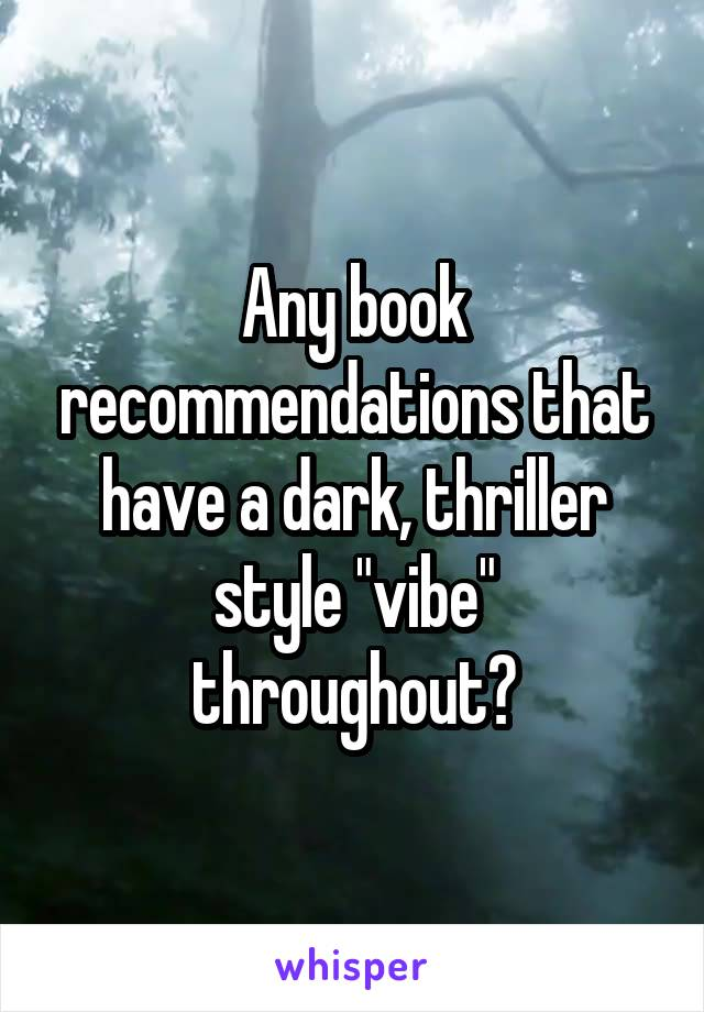 "Any book recommendations that have a dark, thriller style ""vibe"" throughout?"