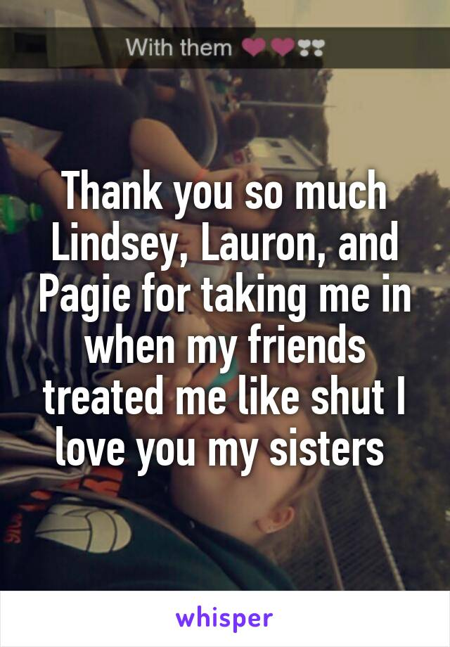 Thank you so much Lindsey, Lauron, and Pagie for taking me in when my friends treated me like shut I love you my sisters
