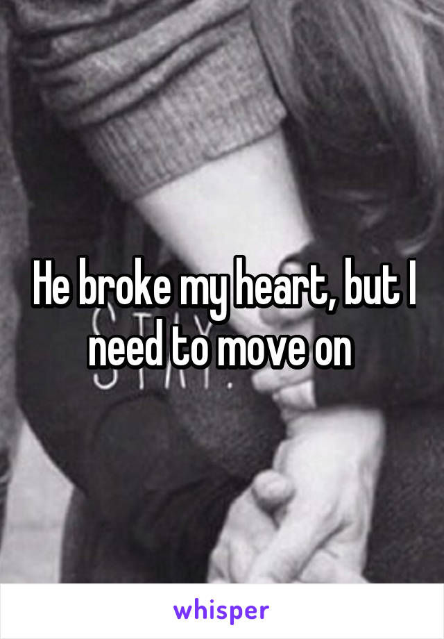 He broke my heart, but I need to move on