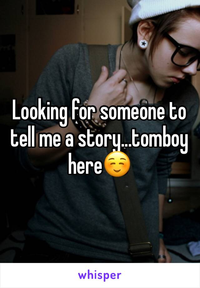 Looking for someone to tell me a story...tomboy here☺️