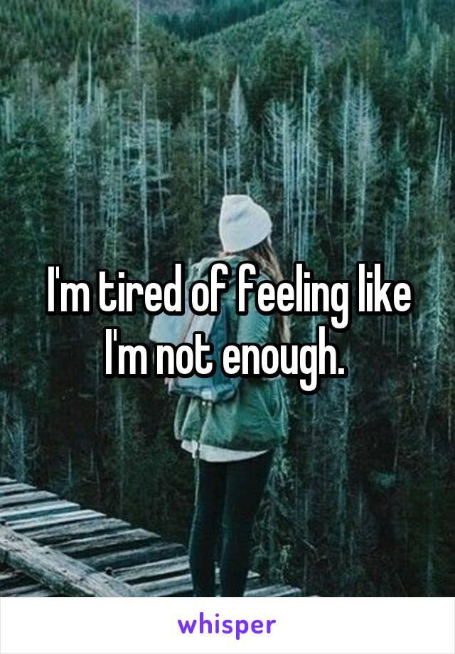 I'm tired of feeling like I'm not enough.