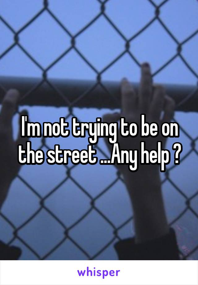 I'm not trying to be on the street ...Any help ?