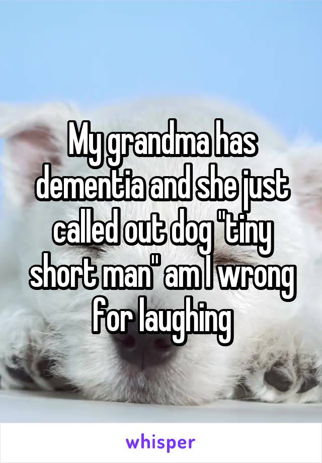 """My grandma has dementia and she just called out dog """"tiny short man"""" am I wrong for laughing"""