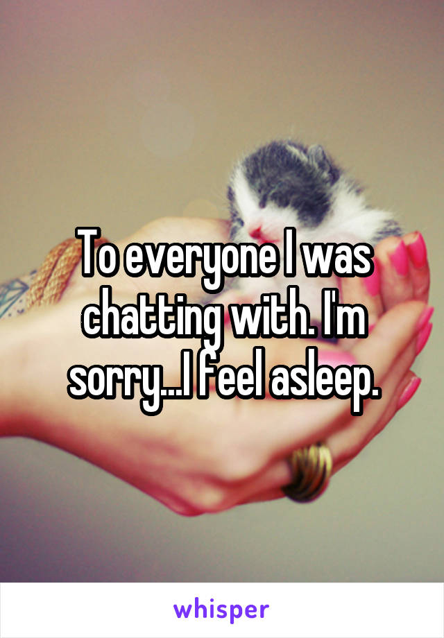 To everyone I was chatting with. I'm sorry...I feel asleep.