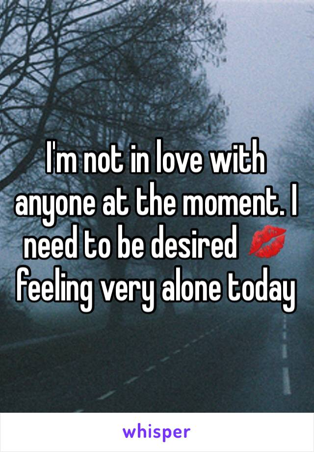 I'm not in love with anyone at the moment. I need to be desired 💋 feeling very alone today