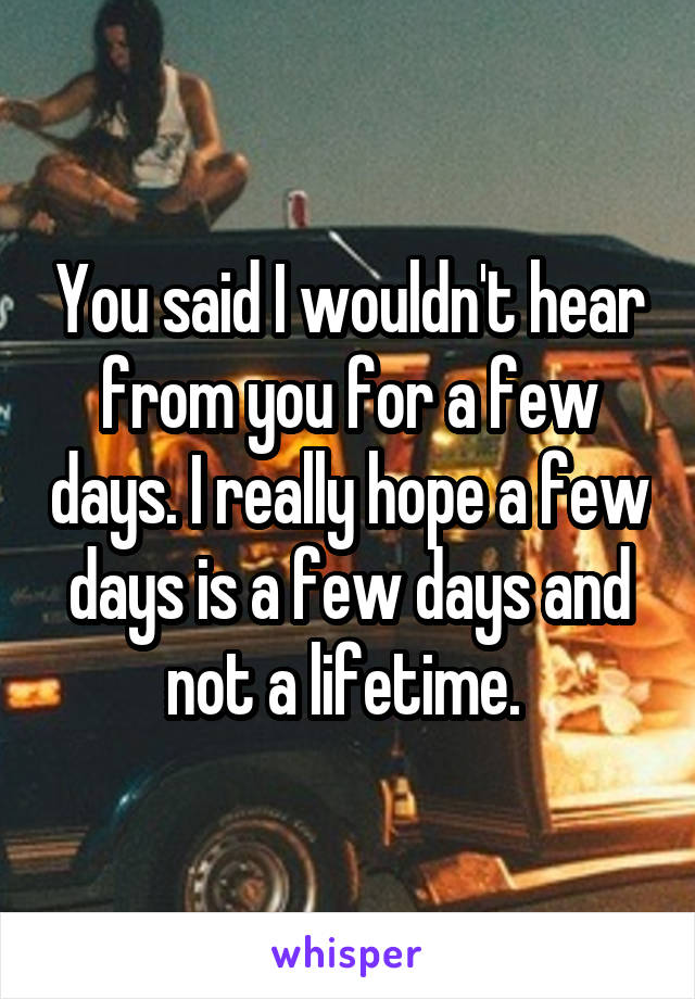 You said I wouldn't hear from you for a few days. I really hope a few days is a few days and not a lifetime.