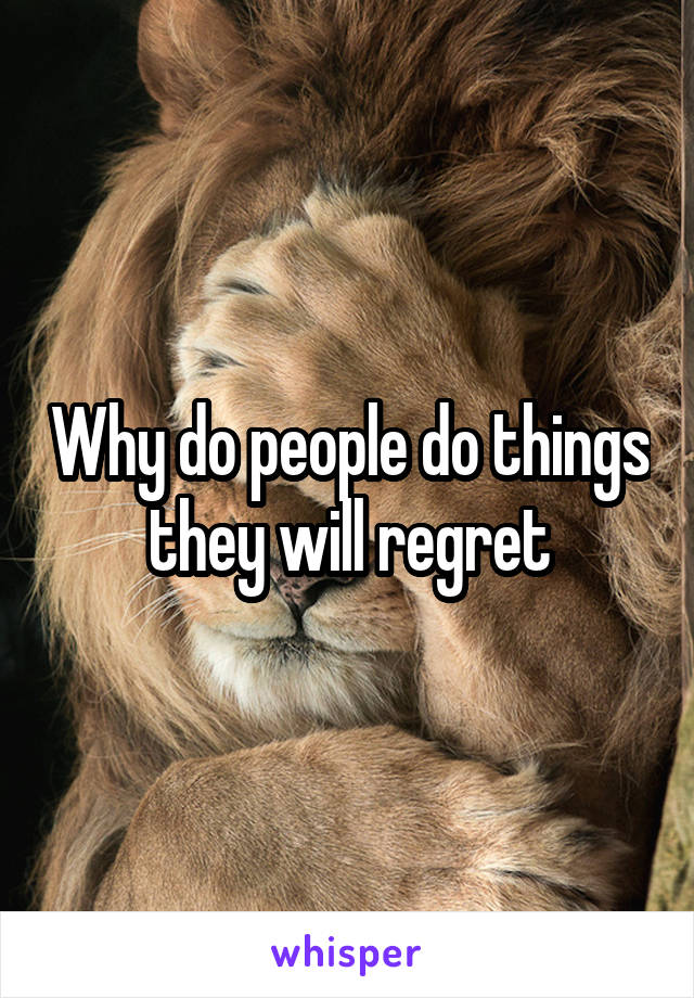 Why do people do things they will regret