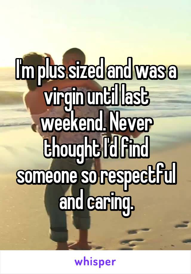 I'm plus sized and was a virgin until last weekend. Never thought I'd find someone so respectful and caring.