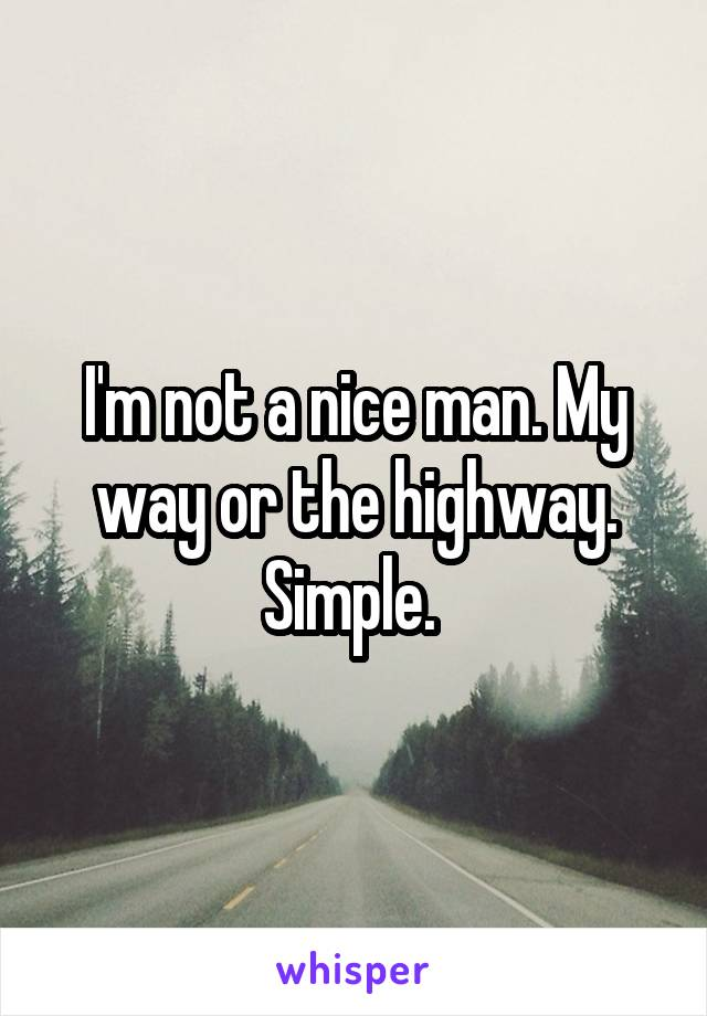 I'm not a nice man. My way or the highway. Simple.