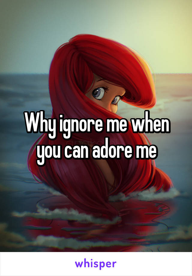 Why ignore me when you can adore me