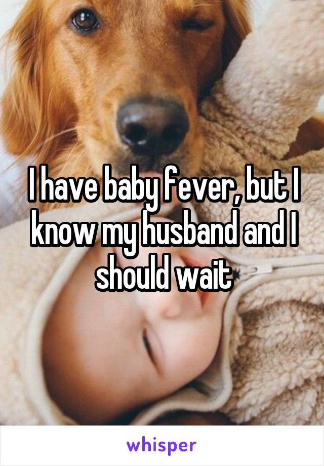 I have baby fever, but I know my husband and I should wait