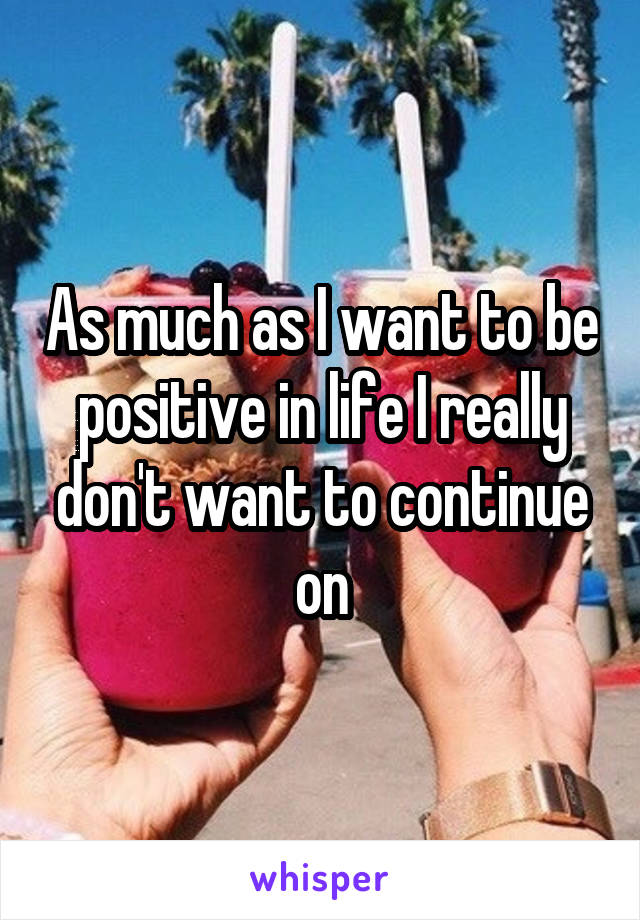 As much as I want to be positive in life I really don't want to continue on