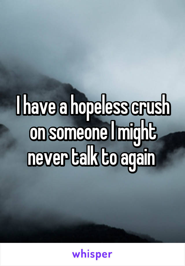 I have a hopeless crush on someone I might never talk to again