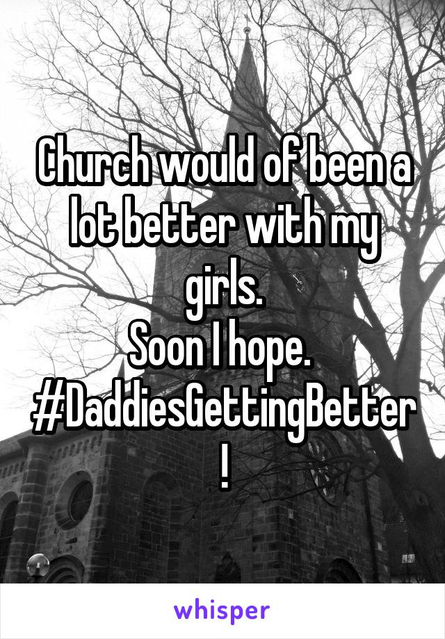 Church would of been a lot better with my girls. Soon I hope.  #DaddiesGettingBetter !