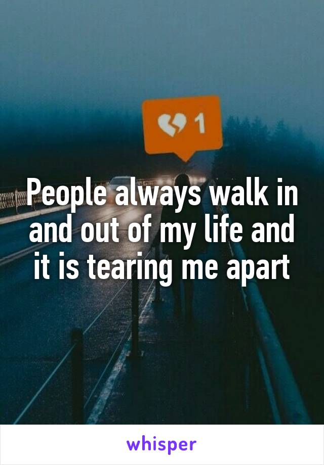 People always walk in and out of my life and it is tearing me apart
