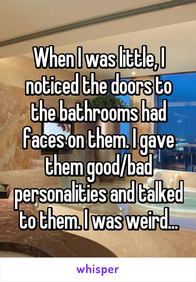 When I was little, I noticed the doors to the bathrooms had faces on them. I gave them good/bad personalities and talked to them. I was weird...