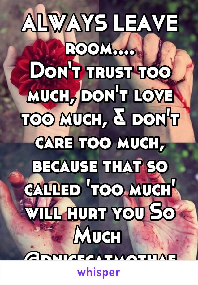 ALWAYS LEAVE room.... Don't trust too much, don't love too much, & don't care too much, because that so called 'too much' will hurt you So Much  @dnicecatmothaf