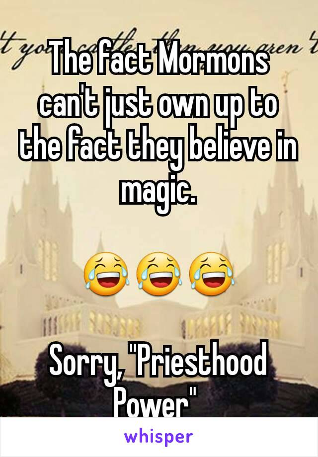 "The fact Mormons can't just own up to the fact they believe in magic.  😂😂😂  Sorry, ""Priesthood Power"""