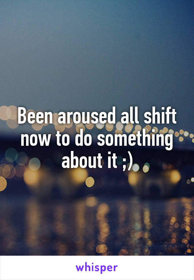 Been aroused all shift now to do something about it ;)