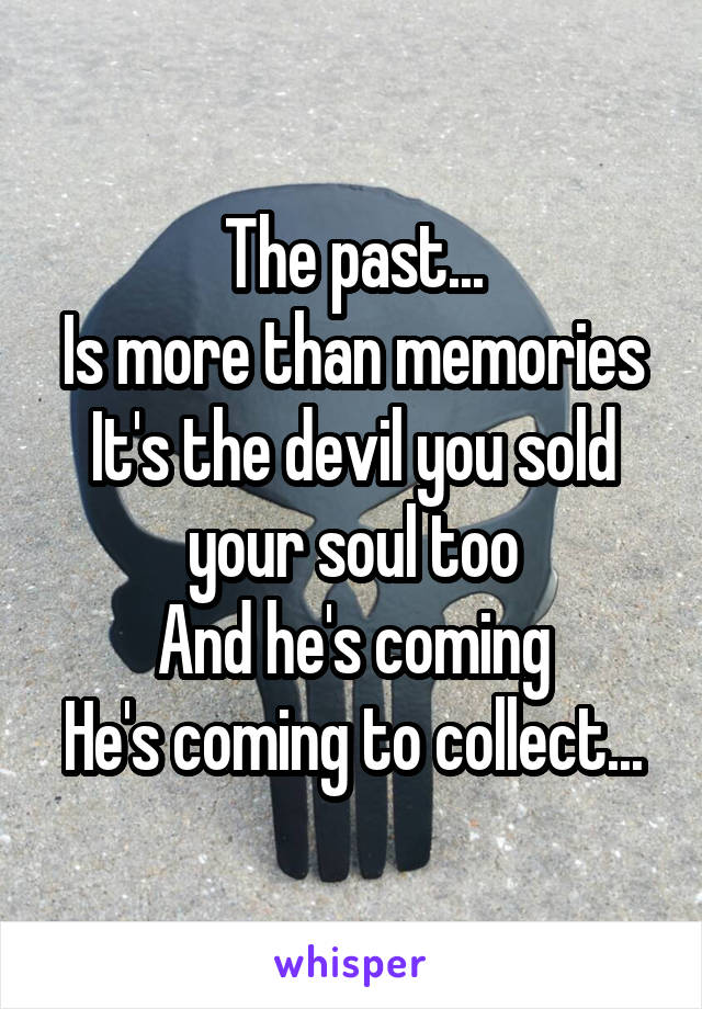 The past... Is more than memories It's the devil you sold your soul too And he's coming He's coming to collect...
