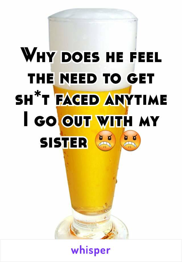 Why does he feel the need to get sh*t faced anytime I go out with my sister 😠😠