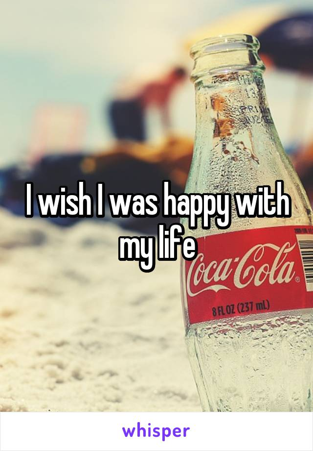I wish I was happy with my life