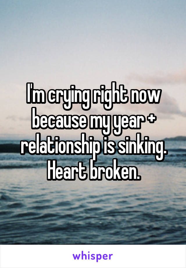 I'm crying right now because my year + relationship is sinking. Heart broken.
