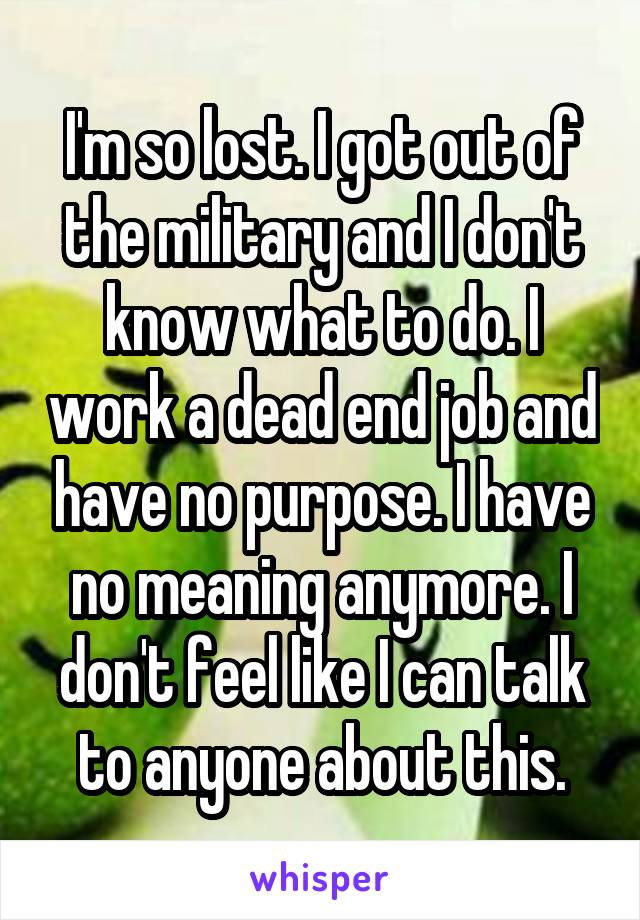 I'm so lost. I got out of the military and I don't know what to do. I work a dead end job and have no purpose. I have no meaning anymore. I don't feel like I can talk to anyone about this.