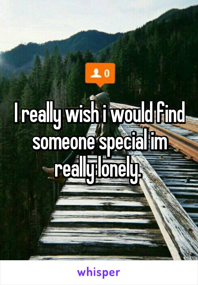I really wish i would find someone special im really lonely.