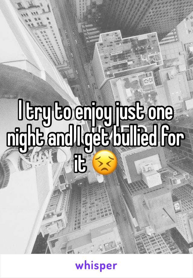 I try to enjoy just one night and I get bullied for it 😣