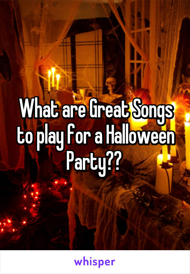 What are Great Songs to play for a Halloween Party??
