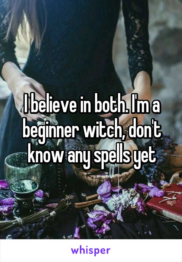 I believe in both. I'm a beginner witch, don't know any spells yet