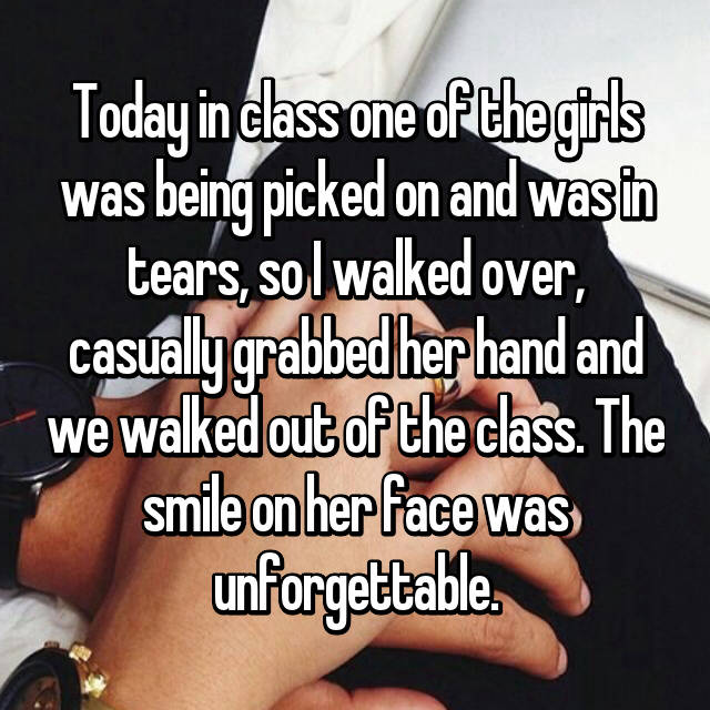 Today in class one of the girls was being picked on and was in tears, so I walked over, casually grabbed her hand and we walked out of the class. The smile on her face was unforgettable.