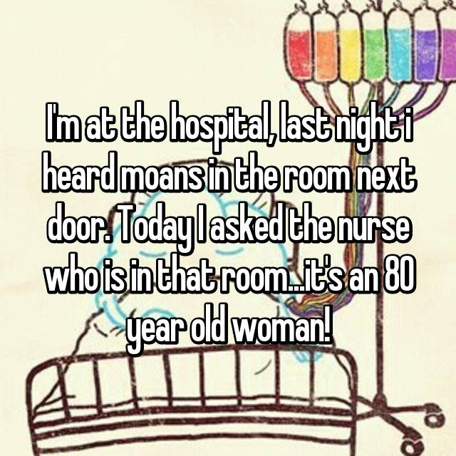 I'm at the hospital, last night i heard moans in the room next door. Today I asked the nurse who is in that room...it's an 80 year old woman!