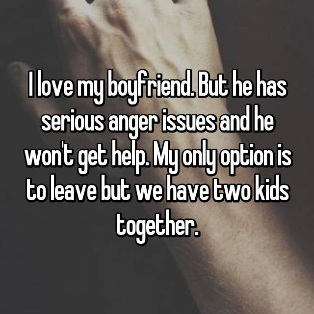 I love my boyfriend. But he has serious anger issues and he won't get help. My only option is to leave but we have two kids together.