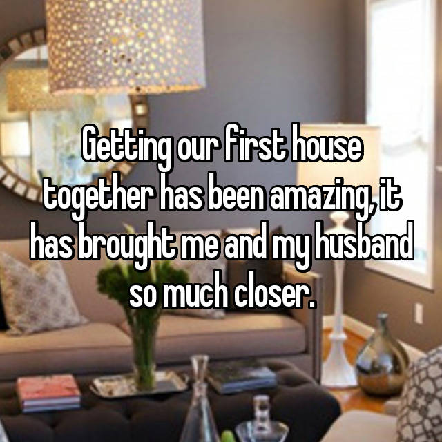 Getting our first house together has been amazing, it has brought me and my husband so much closer.