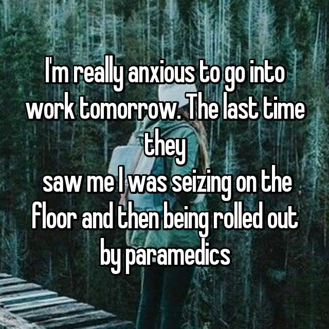 I'm really anxious to go into work tomorrow. The last time they  saw me I was seizing on the floor and then being rolled out by paramedics