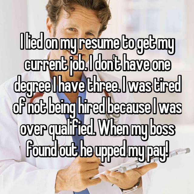 I lied on my resume to get my current job. I don't have one degree I have three. I was tired of not being hired because I was over qualified. When my boss found out he upped my pay!