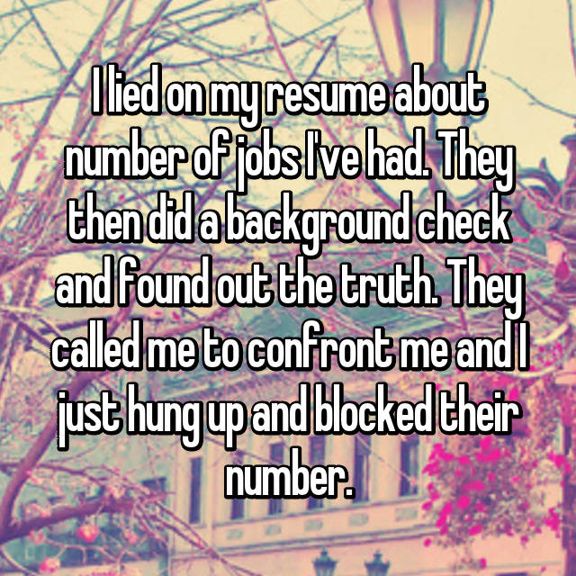 I lied on my resume about number of jobs I've had. They then did a background check and found out the truth. They called me to confront me and I just hung up and blocked their number.