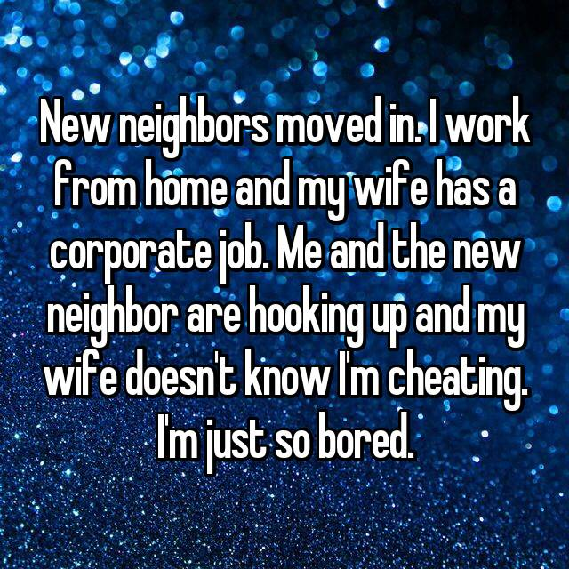 New neighbors moved in. I work from home and my wife has a corporate job. Me and the new neighbor are hooking up and my wife doesn't know I'm cheating. I'm just so bored.