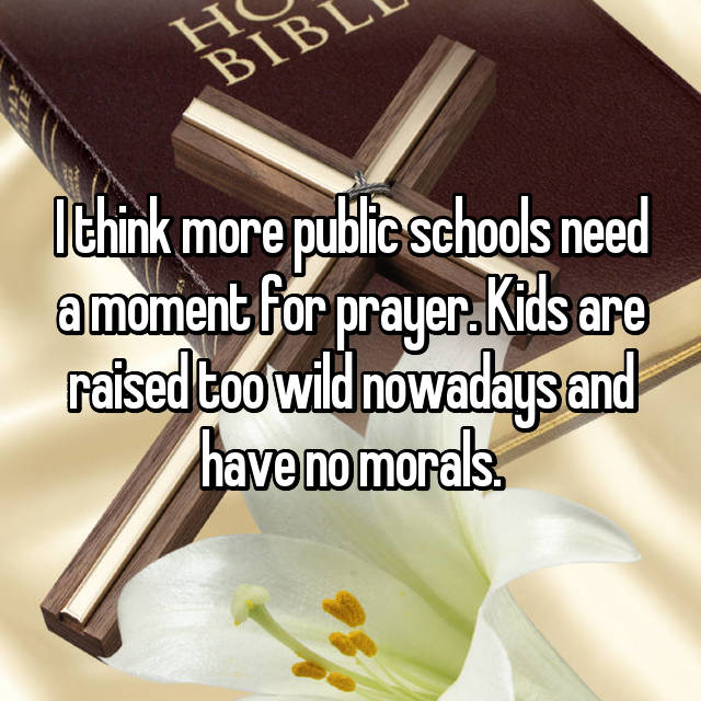 I think more public schools need a moment for prayer. Kids are raised too wild nowadays and have no morals.