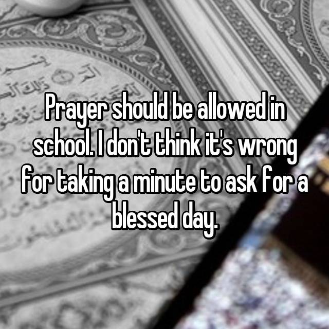 Prayer should be allowed in school. I don't think it's wrong for taking a minute to ask for a blessed day.