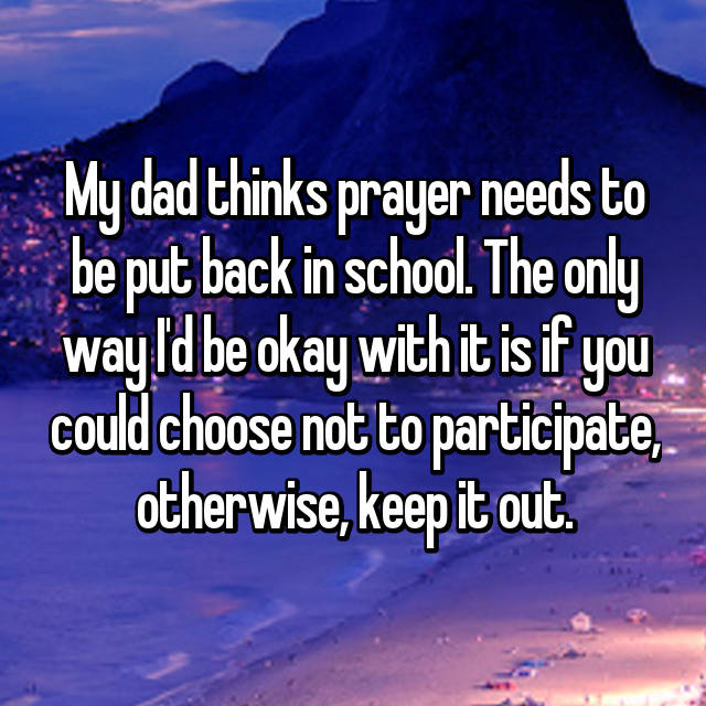 My dad thinks prayer needs to be put back in school. The only way I'd be okay with it is if you could choose not to participate, otherwise, keep it out.