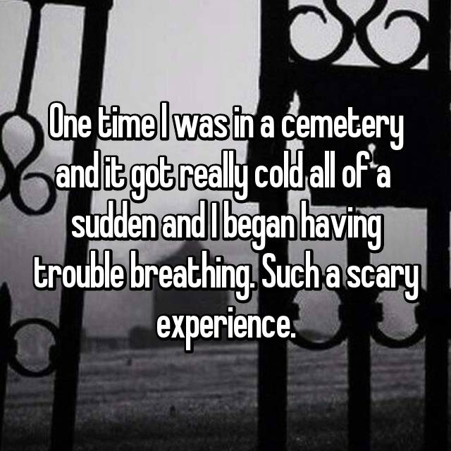 One time I was in a cemetery and it got really cold all of a  sudden and I began having trouble breathing. Such a scary experience.