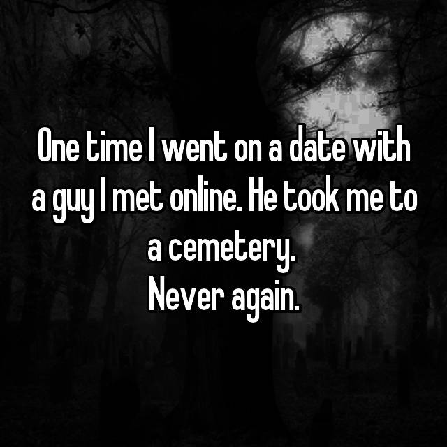 One time I went on a date with a guy I met online. He took me to a cemetery.  Never again.