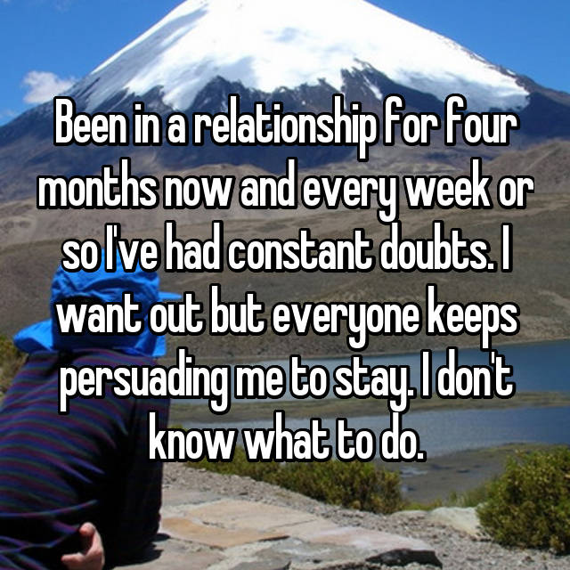 Been in a relationship for four months now and every week or so I've had constant doubts. I want out but everyone keeps persuading me to stay. I don't know what to do.